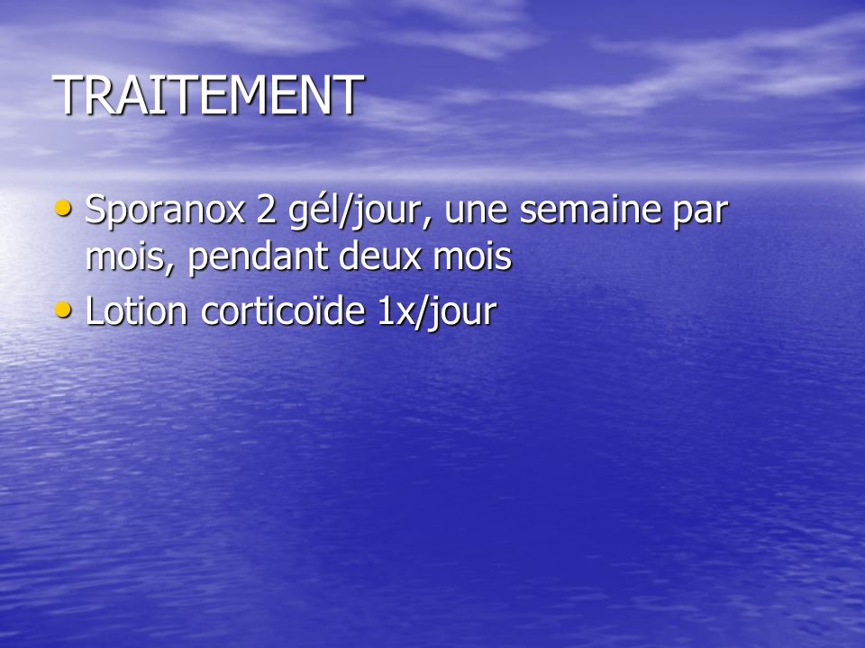 TRAITEMENT Sporanox 2 gél/jour, une semaine par mois, pendant deux mois Lotion corticoïde 1x/jour