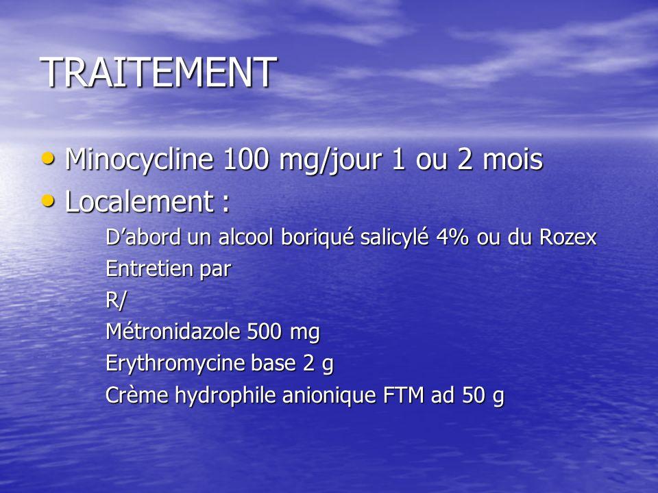 TRAITEMENT Minocycline 100 mg/jour 1 ou 2 mois Localement :