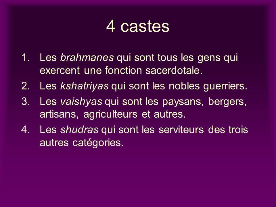 4 castes 1. Les brahmanes qui sont tous les gens qui exercent une fonction sacerdotale. Les kshatriyas qui sont les nobles guerriers.