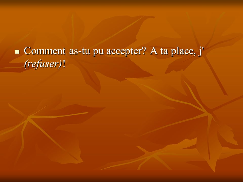 Comment as-tu pu accepter A ta place, j (refuser)!