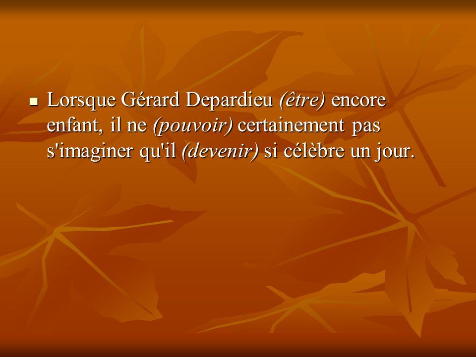 Lorsque Gérard Depardieu (être) encore enfant, il ne (pouvoir) certainement pas s imaginer qu il (devenir) si célèbre un jour.