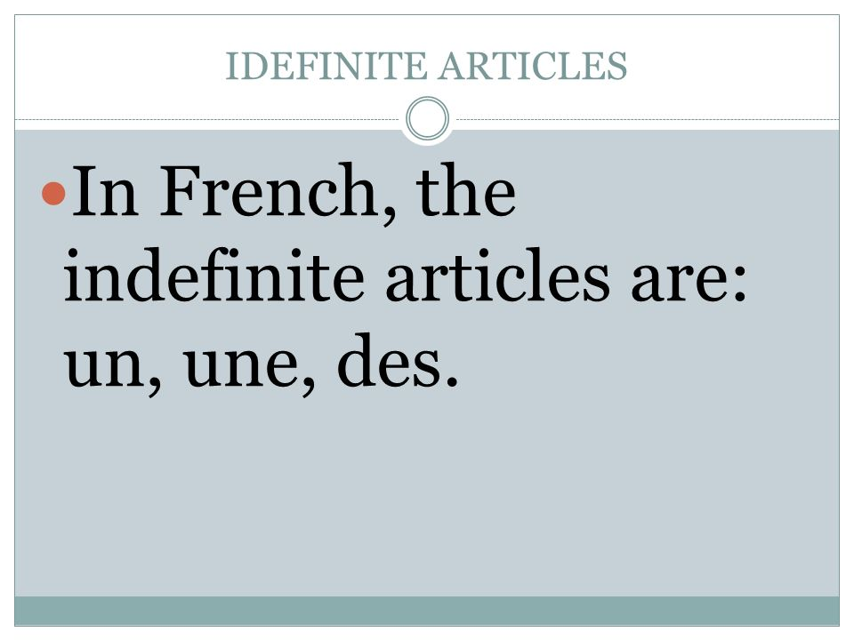 In French, the indefinite articles are: un, une, des.