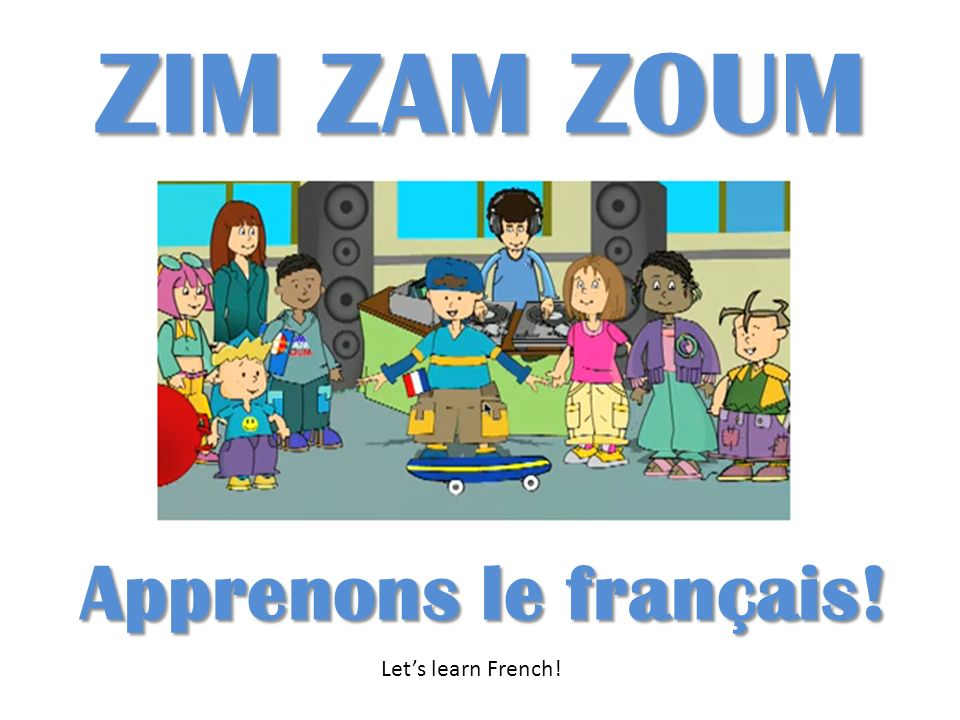 ZIM ZAM ZOUM Apprenons le français! Let's learn French!