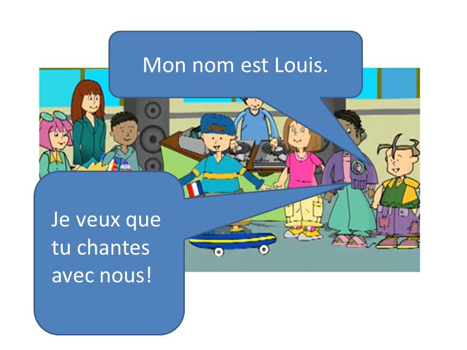 Mon nom est Louis. Je veux que tu chantes avec nous!