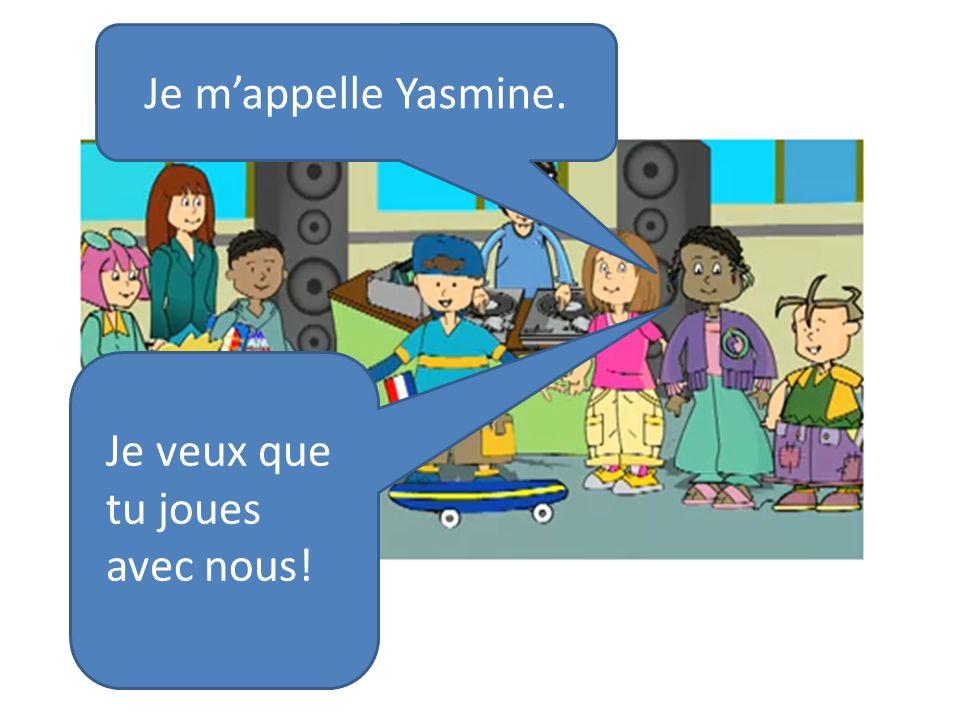 Je m'appelle Yasmine. Je veux que tu joues avec nous!
