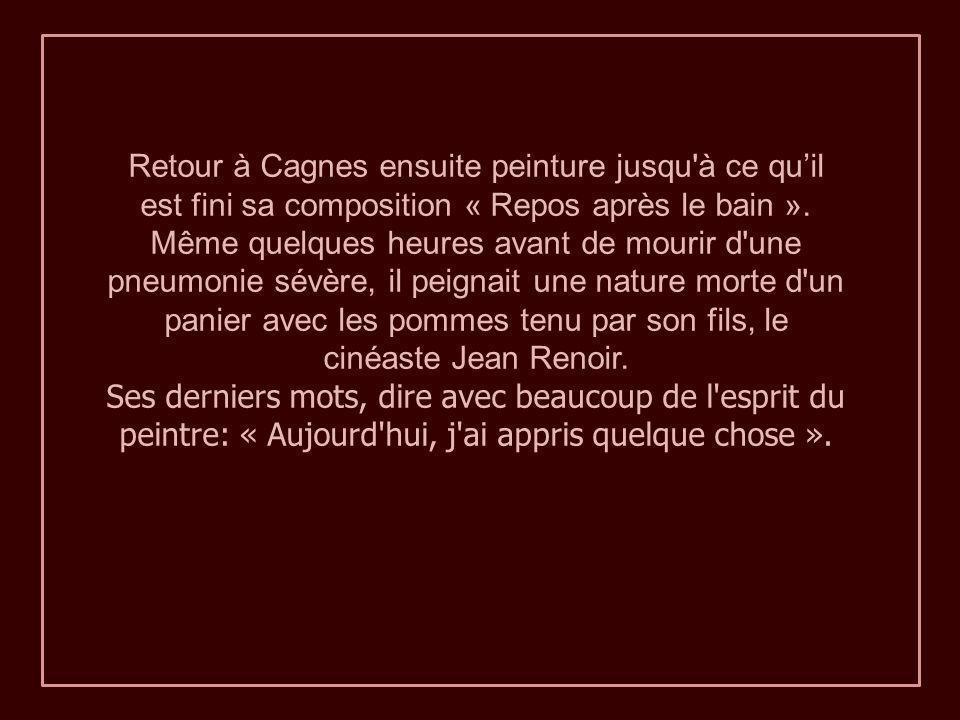 Retour à Cagnes ensuite peinture jusqu à ce qu'il est fini sa composition « Repos après le bain ». Même quelques heures avant de mourir d une pneumonie sévère, il peignait une nature morte d un panier avec les pommes tenu par son fils, le cinéaste Jean Renoir.