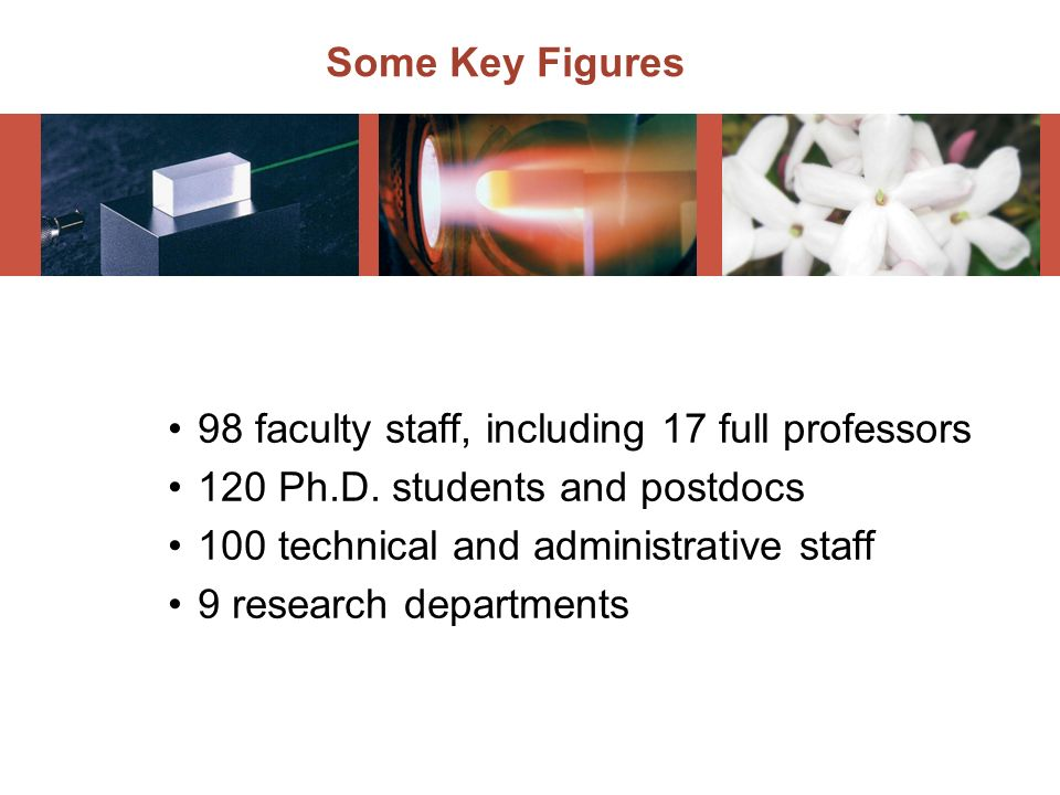 Some Key Figures 98 faculty staff, including 17 full professors. 120 Ph.D. students and postdocs. 100 technical and administrative staff.