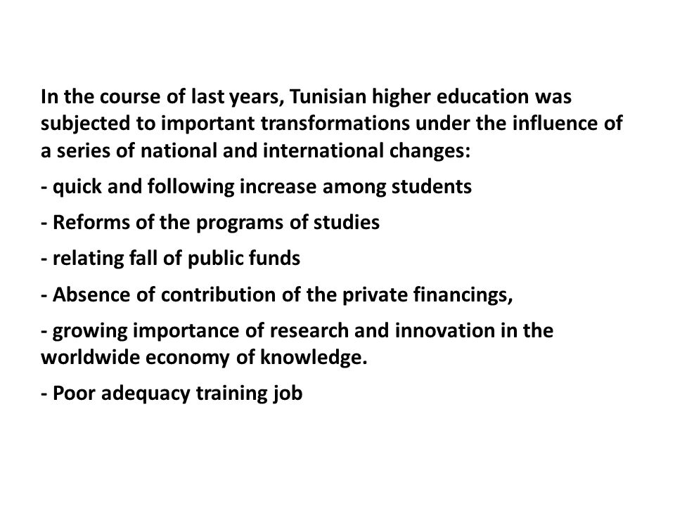 In the course of last years, Tunisian higher education was subjected to important transformations under the influence of a series of national and international changes: - quick and following increase among students - Reforms of the programs of studies - relating fall of public funds - Absence of contribution of the private financings, - growing importance of research and innovation in the worldwide economy of knowledge.