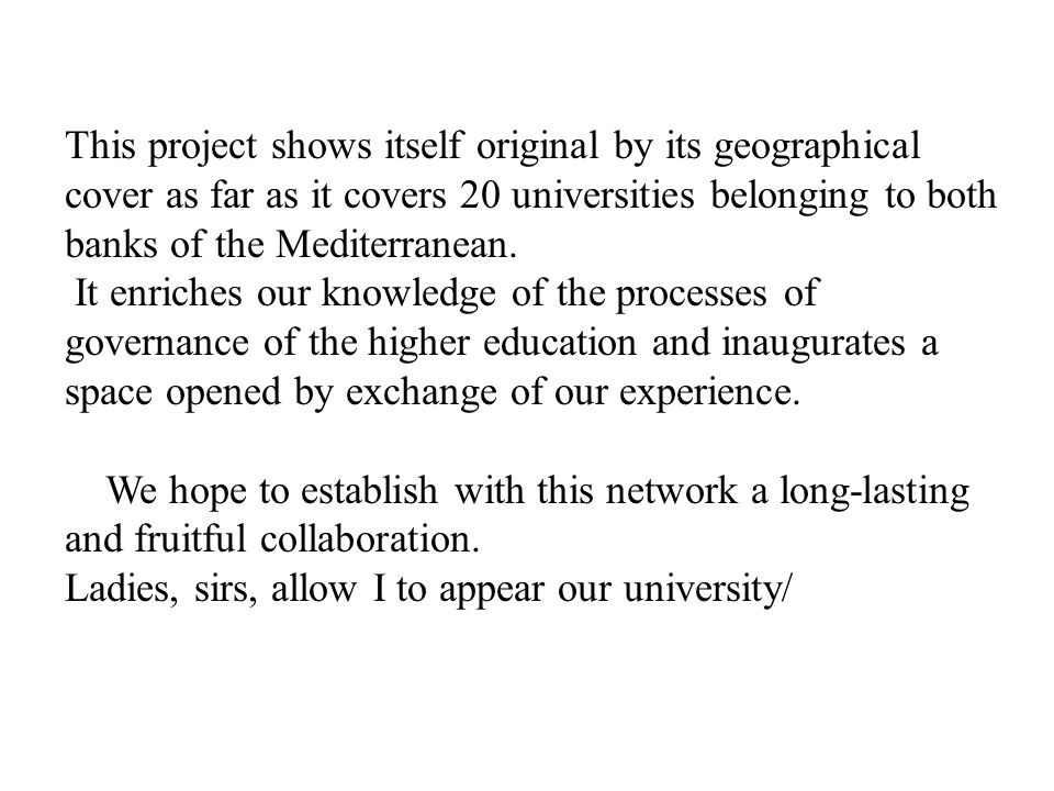 This project shows itself original by its geographical cover as far as it covers 20 universities belonging to both banks of the Mediterranean. It enriches our knowledge of the processes of governance of the higher education and inaugurates a space opened by exchange of our experience.