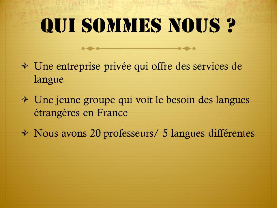 Qui sommes nous Une entreprise privée qui offre des services de langue. Une jeune groupe qui voit le besoin des langues étrangères en France.