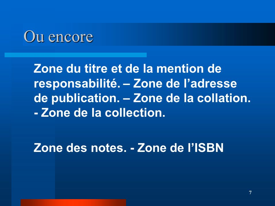 Ou encore Zone du titre et de la mention de responsabilité. – Zone de l'adresse de publication. – Zone de la collation. - Zone de la collection.