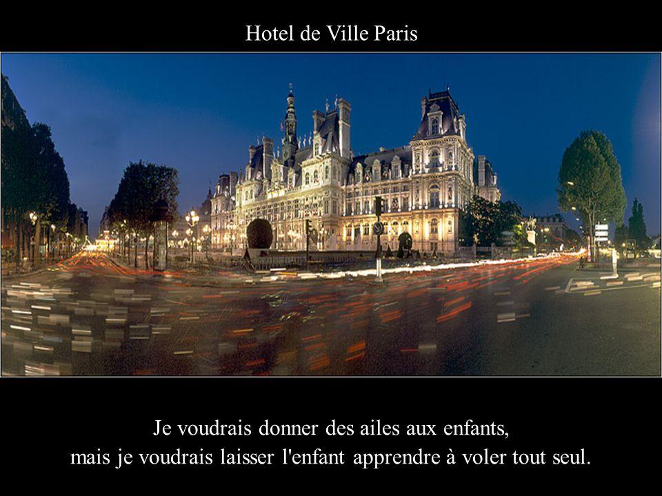 Hotel de Ville Paris Je voudrais donner des ailes aux enfants, mais je voudrais laisser l enfant apprendre à voler tout seul.