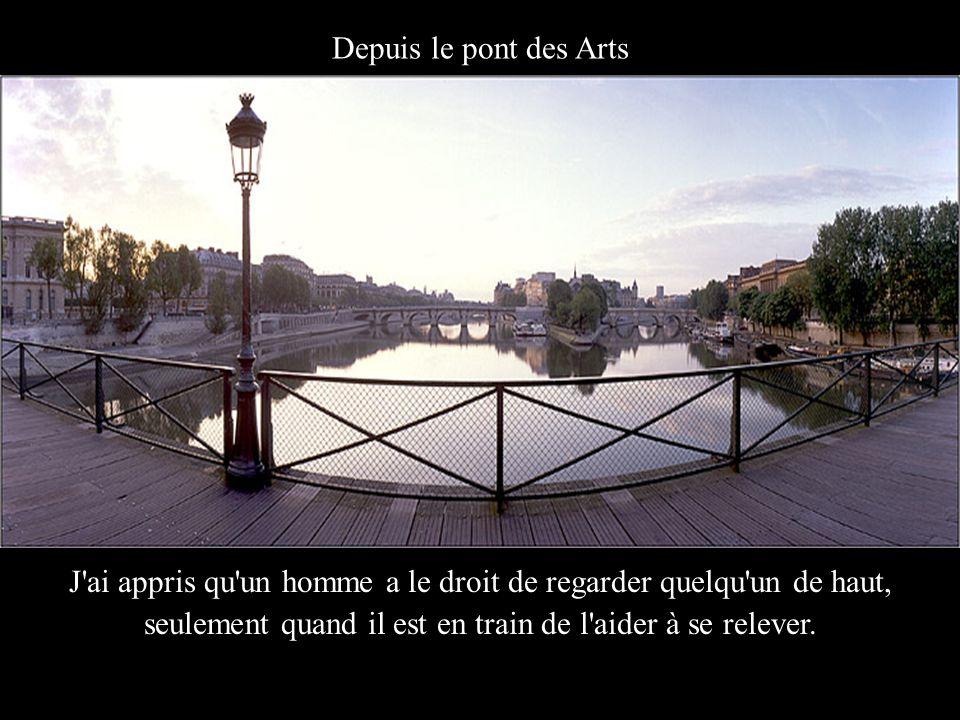 Depuis le pont des Arts J ai appris qu un homme a le droit de regarder quelqu un de haut, seulement quand il est en train de l aider à se relever.