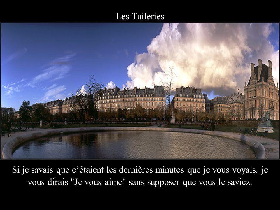 Les Tuileries Si je savais que c'étaient les dernières minutes que je vous voyais, je vous dirais Je vous aime sans supposer que vous le saviez.