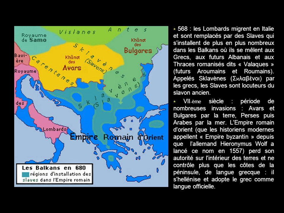 * 568 : les Lombards migrent en Italie et sont remplacés par des Slaves qui s installent de plus en plus nombreux dans les Balkans où ils se mêlent aux Grecs, aux futurs Albanais et aux Thraces romanisés dits « Valaques » (futurs Aroumains et Roumains). Appelés Sklavènes (Σϰλαβένοι) par les grecs, les Slaves sont locuteurs du slavon ancien.