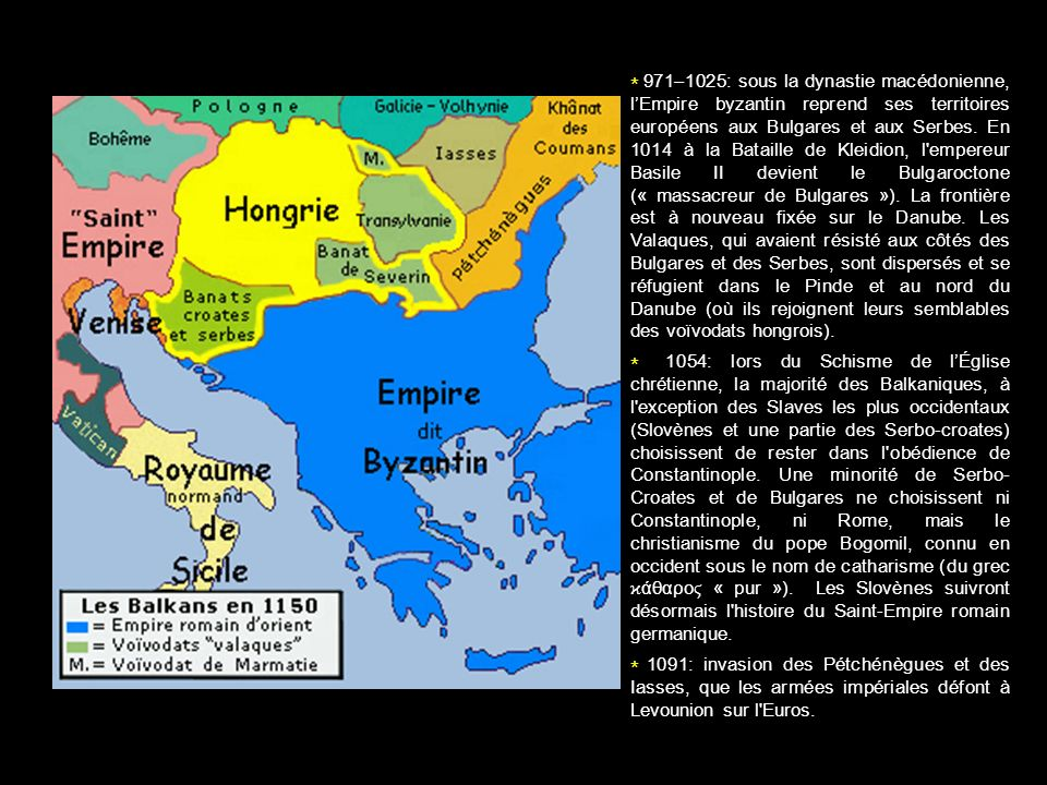 * 971–1025: sous la dynastie macédonienne, l'Empire byzantin reprend ses territoires européens aux Bulgares et aux Serbes. En 1014 à la Bataille de Kleidion, l empereur Basile II devient le Bulgaroctone (« massacreur de Bulgares »). La frontière est à nouveau fixée sur le Danube. Les Valaques, qui avaient résisté aux côtés des Bulgares et des Serbes, sont dispersés et se réfugient dans le Pinde et au nord du Danube (où ils rejoignent leurs semblables des voïvodats hongrois).