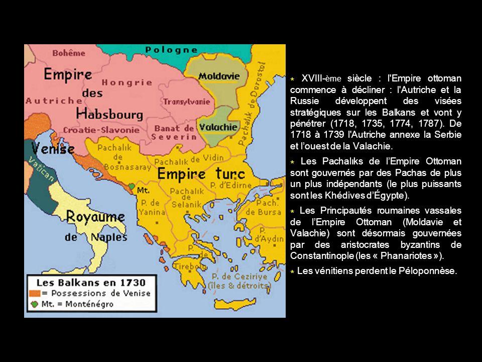 * XVIII-ème siècle : l Empire ottoman commence à décliner : l Autriche et la Russie développent des visées stratégiques sur les Balkans et vont y pénétrer (1718, 1735, 1774, 1787). De 1718 à 1739 l Autriche annexe la Serbie et l'ouest de la Valachie.
