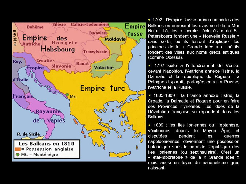 * 1792 : l'Empire Russe arrive aux portes des Balkans en annexant les rives nord de la Mer Noire. Là, les « cercles éclairés » de St-Petersbourg fondent une « Nouvelle Russie » sans serfs, où ils tentent d'appliquer les principes de la « Grande Idée » et où ils fondent des villes aux noms grecs antiques (comme Odessa).