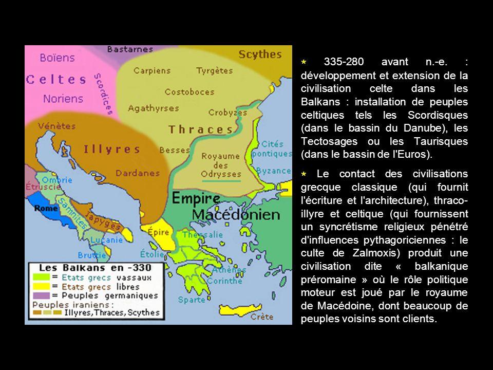 * 335-280 avant n.-e. : développement et extension de la civilisation celte dans les Balkans : installation de peuples celtiques tels les Scordisques (dans le bassin du Danube), les Tectosages ou les Taurisques (dans le bassin de l Euros).