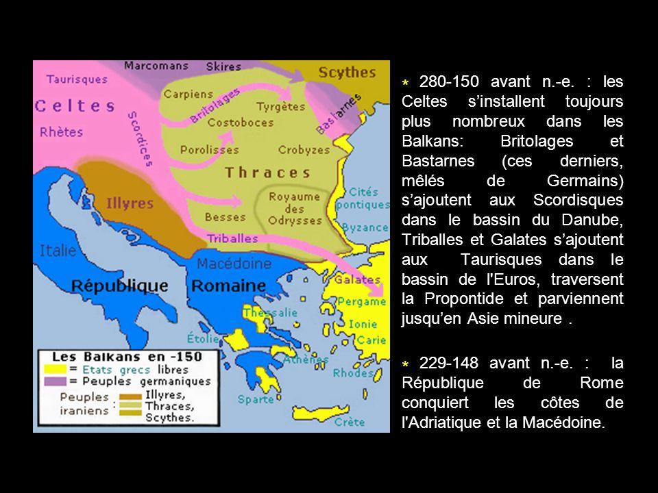* 280-150 avant n.-e. : les Celtes s'installent toujours plus nombreux dans les Balkans: Britolages et Bastarnes (ces derniers, mêlés de Germains) s'ajoutent aux Scordisques dans le bassin du Danube, Triballes et Galates s'ajoutent aux Taurisques dans le bassin de l Euros, traversent la Propontide et parviennent jusqu'en Asie mineure .