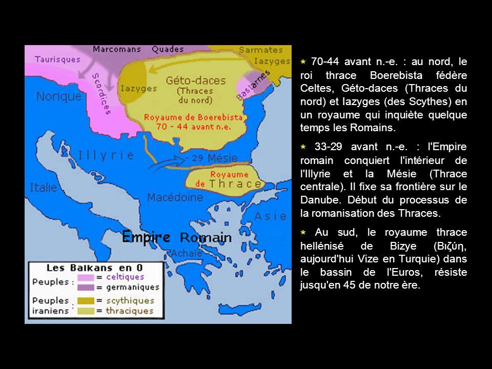 * 70-44 avant n.-e. : au nord, le roi thrace Boerebista fédère Celtes, Géto-daces (Thraces du nord) et Iazyges (des Scythes) en un royaume qui inquiète quelque temps les Romains.