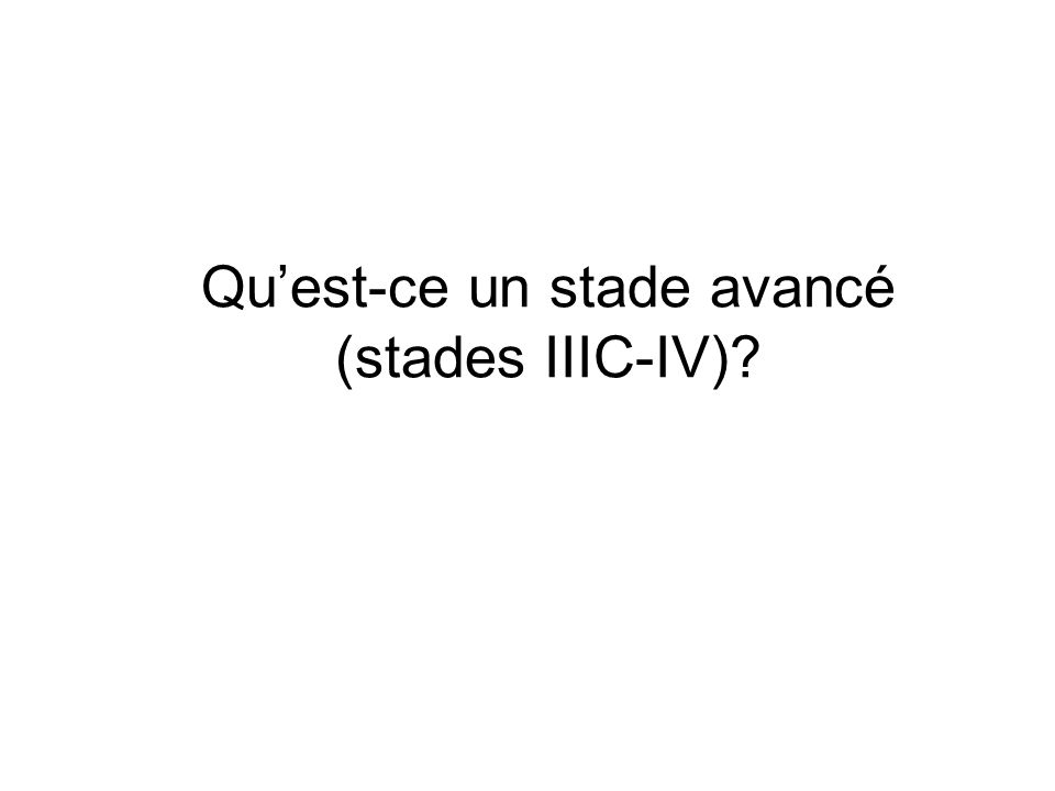 Qu'est-ce un stade avancé (stades IIIC-IV)