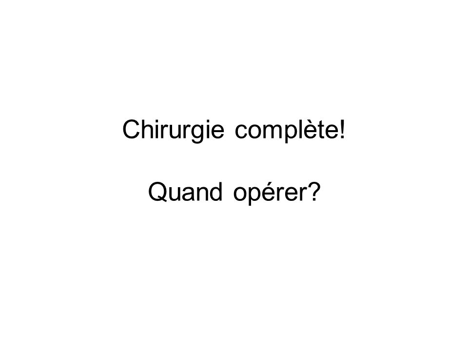 Chirurgie complète! Quand opérer