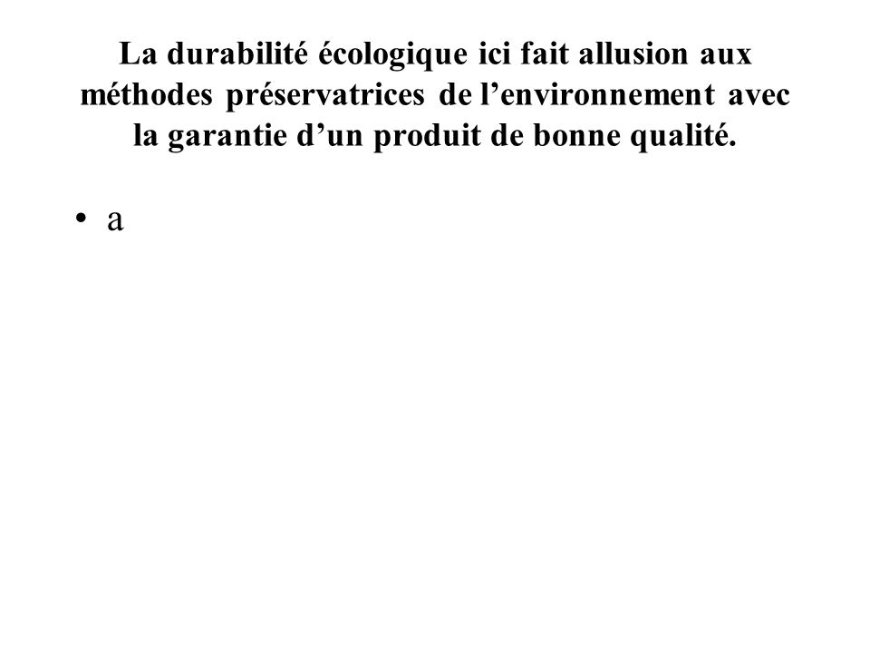 La durabilité écologique ici fait allusion aux méthodes préservatrices de l'environnement avec la garantie d'un produit de bonne qualité.