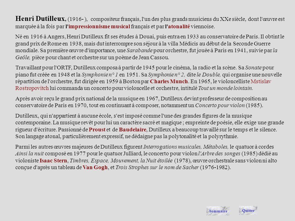 Henri Dutilleux, (1916- ), compositeur français, l un des plus grands musiciens du XXe siècle, dont l œuvre est marquée à la fois par l impressionnisme musical français et par l atonalité viennoise.