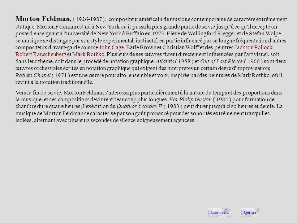 Morton Feldman, ( 1926-1987 ), compositeur américain de musique contemporaine de caractère extrêmement statique. Morton Feldman est né à New York où il passa la plus grande partie de sa vie jusqu à ce qu il accepte un poste d enseignant à l université de New York à Buffalo en 1973. Elève de Wallingford Riegger et de Stefan Wolpe, sa musique se distingue par son style expérimental, instinctif, en partie influencé par sa longue fréquentation d autres compositeurs d avant-garde comme John Cage, Earle Brown et Christian Wolff et des peintres Jackson Pollock, Robert Rauschenberg et Mark Rothko. Plusieurs de ses œuvres furent directement influencées par l art visuel, soit dans leur thème, soit dans le procédé de notation graphique. Atlantis ( 1958 ) et Out of Last Pieces ( 1960 ) sont deux œuvres orchestrales écrites en notation graphique qui exigent des interprètes un certain degré d improvisation; Rothko Chapel ( 1971 ) est une œuvre pour alto, ensemble et voix, inspirée par des peintures de Mark Rothko, où il revint à la notation traditionnelle.