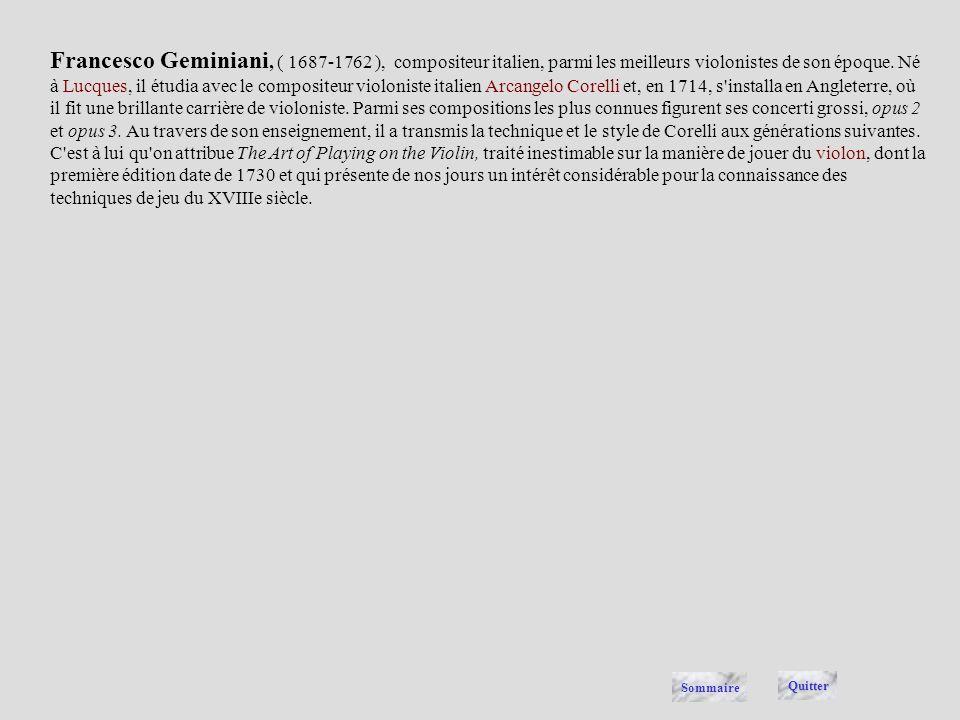 Francesco Geminiani, ( 1687-1762 ), compositeur italien, parmi les meilleurs violonistes de son époque. Né à Lucques, il étudia avec le compositeur violoniste italien Arcangelo Corelli et, en 1714, s installa en Angleterre, où il fit une brillante carrière de violoniste. Parmi ses compositions les plus connues figurent ses concerti grossi, opus 2 et opus 3. Au travers de son enseignement, il a transmis la technique et le style de Corelli aux générations suivantes. C est à lui qu on attribue The Art of Playing on the Violin, traité inestimable sur la manière de jouer du violon, dont la première édition date de 1730 et qui présente de nos jours un intérêt considérable pour la connaissance des techniques de jeu du XVIIIe siècle.