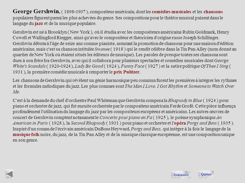 George Gershwin, ( 1898-1937 ), compositeur américain, dont les comédies musicales et les chansons populaires figurent parmi les plus achevées du genre. Ses compositions pour le théâtre musical puisent dans le langage du jazz et de la musique populaire.