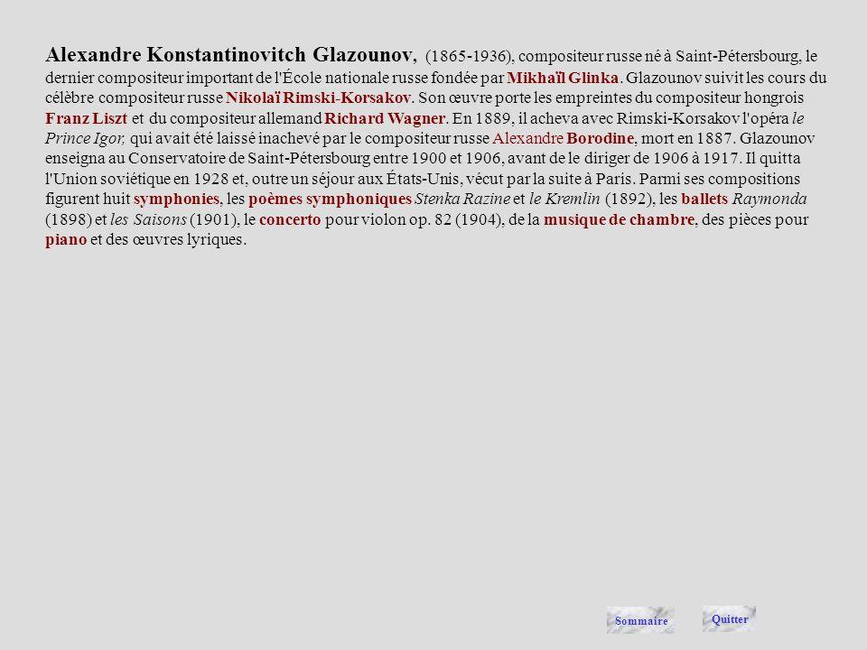 Alexandre Konstantinovitch Glazounov, (1865-1936), compositeur russe né à Saint-Pétersbourg, le dernier compositeur important de l École nationale russe fondée par Mikhaïl Glinka. Glazounov suivit les cours du célèbre compositeur russe Nikolaï Rimski-Korsakov. Son œuvre porte les empreintes du compositeur hongrois Franz Liszt et du compositeur allemand Richard Wagner. En 1889, il acheva avec Rimski-Korsakov l opéra le Prince Igor, qui avait été laissé inachevé par le compositeur russe Alexandre Borodine, mort en 1887. Glazounov enseigna au Conservatoire de Saint-Pétersbourg entre 1900 et 1906, avant de le diriger de 1906 à 1917. Il quitta l Union soviétique en 1928 et, outre un séjour aux États-Unis, vécut par la suite à Paris. Parmi ses compositions figurent huit symphonies, les poèmes symphoniques Stenka Razine et le Kremlin (1892), les ballets Raymonda (1898) et les Saisons (1901), le concerto pour violon op. 82 (1904), de la musique de chambre, des pièces pour piano et des œuvres lyriques.