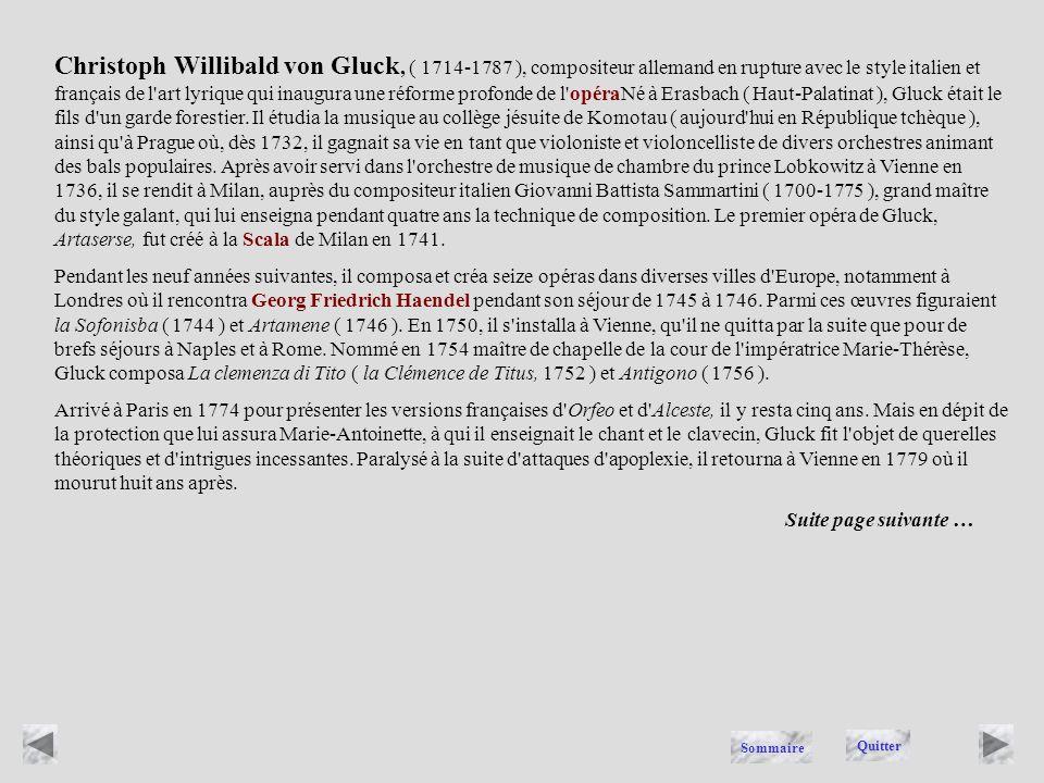 Christoph Willibald von Gluck, ( 1714-1787 ), compositeur allemand en rupture avec le style italien et français de l art lyrique qui inaugura une réforme profonde de l opéraNé à Erasbach ( Haut-Palatinat ), Gluck était le fils d un garde forestier. Il étudia la musique au collège jésuite de Komotau ( aujourd hui en République tchèque ), ainsi qu à Prague où, dès 1732, il gagnait sa vie en tant que violoniste et violoncelliste de divers orchestres animant des bals populaires. Après avoir servi dans l orchestre de musique de chambre du prince Lobkowitz à Vienne en 1736, il se rendit à Milan, auprès du compositeur italien Giovanni Battista Sammartini ( 1700-1775 ), grand maître du style galant, qui lui enseigna pendant quatre ans la technique de composition. Le premier opéra de Gluck, Artaserse, fut créé à la Scala de Milan en 1741.