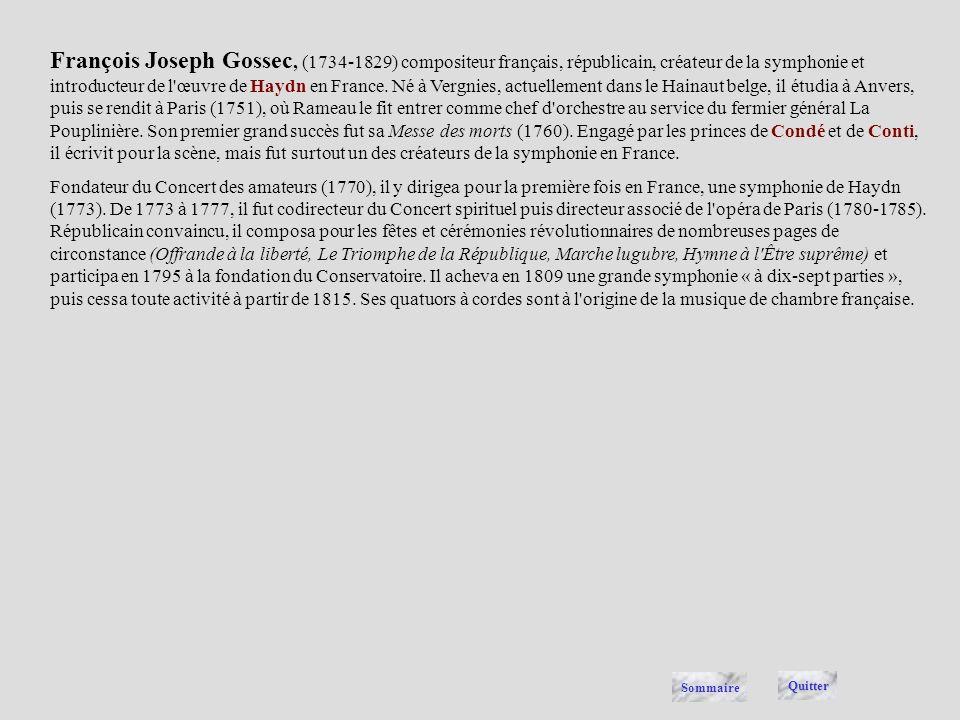 François Joseph Gossec, (1734-1829) compositeur français, républicain, créateur de la symphonie et introducteur de l œuvre de Haydn en France. Né à Vergnies, actuellement dans le Hainaut belge, il étudia à Anvers, puis se rendit à Paris (1751), où Rameau le fit entrer comme chef d orchestre au service du fermier général La Pouplinière. Son premier grand succès fut sa Messe des morts (1760). Engagé par les princes de Condé et de Conti, il écrivit pour la scène, mais fut surtout un des créateurs de la symphonie en France.