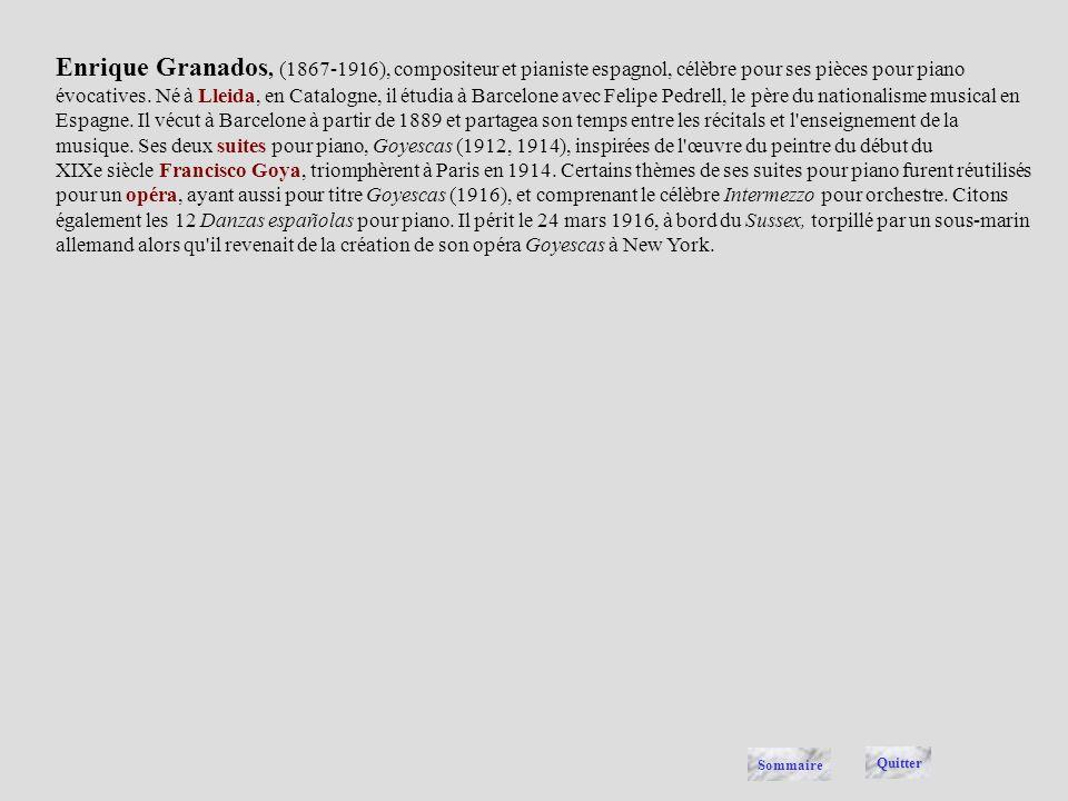 Enrique Granados, (1867-1916), compositeur et pianiste espagnol, célèbre pour ses pièces pour piano évocatives. Né à Lleida, en Catalogne, il étudia à Barcelone avec Felipe Pedrell, le père du nationalisme musical en Espagne. Il vécut à Barcelone à partir de 1889 et partagea son temps entre les récitals et l enseignement de la musique. Ses deux suites pour piano, Goyescas (1912, 1914), inspirées de l œuvre du peintre du début du XIXe siècle Francisco Goya, triomphèrent à Paris en 1914. Certains thèmes de ses suites pour piano furent réutilisés pour un opéra, ayant aussi pour titre Goyescas (1916), et comprenant le célèbre Intermezzo pour orchestre. Citons également les 12 Danzas españolas pour piano. Il périt le 24 mars 1916, à bord du Sussex, torpillé par un sous-marin allemand alors qu il revenait de la création de son opéra Goyescas à New York.