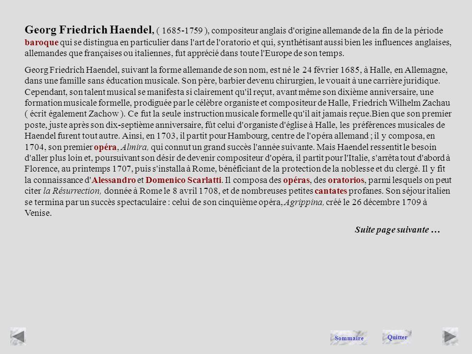 Georg Friedrich Haendel, ( 1685-1759 ), compositeur anglais d origine allemande de la fin de la période baroque qui se distingua en particulier dans l art de l oratorio et qui, synthétisant aussi bien les influences anglaises, allemandes que françaises ou italiennes, fut apprécié dans toute l Europe de son temps.
