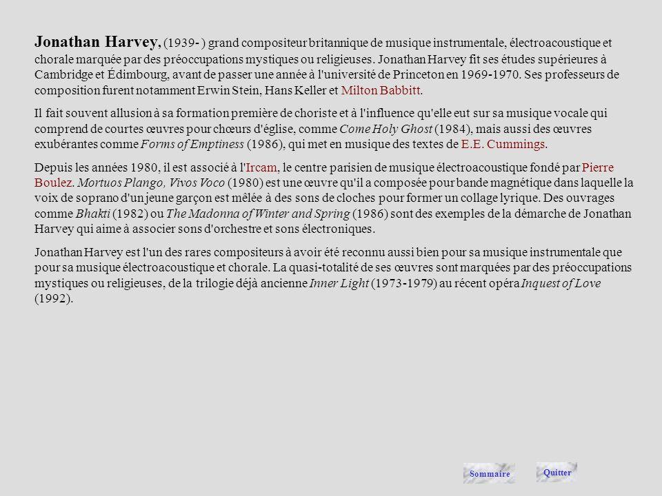 Jonathan Harvey, (1939- ) grand compositeur britannique de musique instrumentale, électroacoustique et chorale marquée par des préoccupations mystiques ou religieuses. Jonathan Harvey fit ses études supérieures à Cambridge et Édimbourg, avant de passer une année à l université de Princeton en 1969-1970. Ses professeurs de composition furent notamment Erwin Stein, Hans Keller et Milton Babbitt.