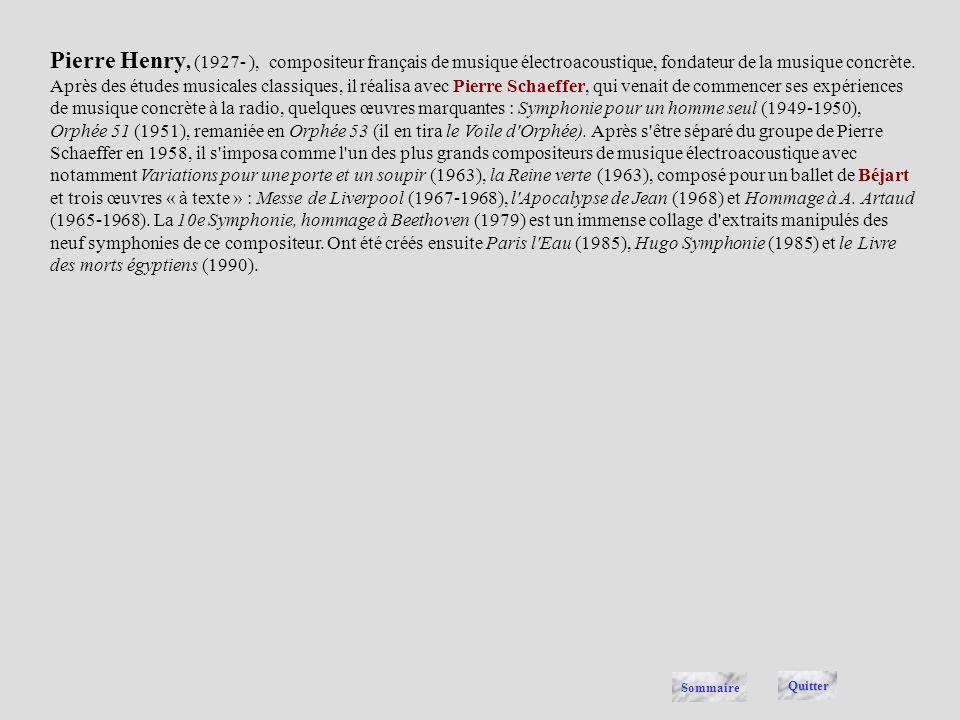 Pierre Henry, (1927- ), compositeur français de musique électroacoustique, fondateur de la musique concrète. Après des études musicales classiques, il réalisa avec Pierre Schaeffer, qui venait de commencer ses expériences de musique concrète à la radio, quelques œuvres marquantes : Symphonie pour un homme seul (1949-1950), Orphée 51 (1951), remaniée en Orphée 53 (il en tira le Voile d Orphée). Après s être séparé du groupe de Pierre Schaeffer en 1958, il s imposa comme l un des plus grands compositeurs de musique électroacoustique avec notamment Variations pour une porte et un soupir (1963), la Reine verte (1963), composé pour un ballet de Béjart et trois œuvres « à texte » : Messe de Liverpool (1967-1968), l Apocalypse de Jean (1968) et Hommage à A. Artaud (1965-1968). La 10e Symphonie, hommage à Beethoven (1979) est un immense collage d extraits manipulés des neuf symphonies de ce compositeur. Ont été créés ensuite Paris l Eau (1985), Hugo Symphonie (1985) et le Livre des morts égyptiens (1990).