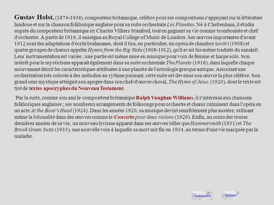 Gustav Holst, (1874-1934), compositeur britannique, célèbre pour ses compositions s appuyant sur la littérature hindoue et sur la chanson folklorique anglaise pour sa suite orchestrale Les Planètes. Né à Cheltenham, il étudia auprès du compositeur britannique sir Charles Villiers Stanford, tout en gagnant sa vie comme tromboniste et chef d orchestre. À partir de 1919, il enseigna au Royal College of Music de Londres. Ses œuvres importantes d avant 1912 sont des adaptations d écrits brahmanes, dont il tira, en particulier, un opéra de chambre Savitri (1908) et quatre groupes de chœurs appelés Hymns from the Rig Veda (1908-1912), qu il avait lui-même traduits du sanskrit. Leur instrumentation est variée ; une partie est même mise en musique pour voix de femme et harpe solo. Son intérêt pour le mysticisme apparaît également dans sa suite orchestrale The Planets (1916), dans laquelle chaque mouvement décrit les caractéristiques attribuées à une planète de l astrologie grecque antique. Associant une orchestration très colorée à des mélodies au rythme puissant, cette suite est devenue son œuvre la plus célèbre. Son grand sens mystique atteignit son apogée dans son chef-d œuvre choral, The Hymn of Jesus (1920), dont le texte est tiré de textes apocryphes du Nouveau Testament.