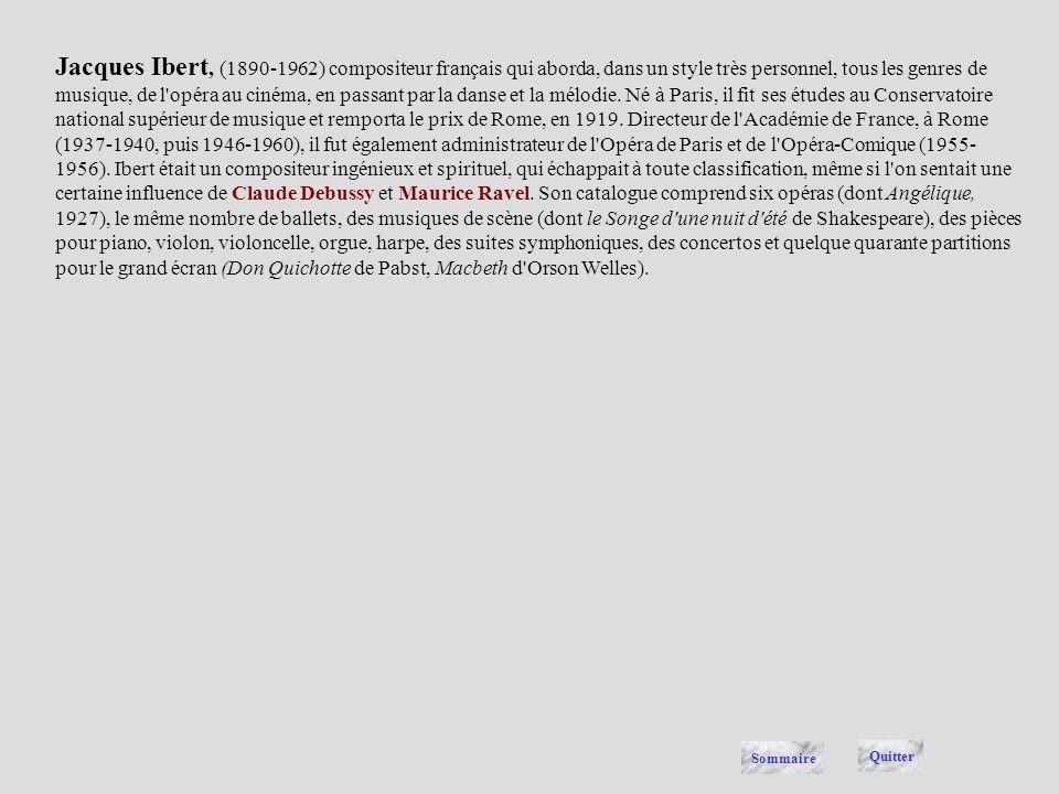 Jacques Ibert, (1890-1962) compositeur français qui aborda, dans un style très personnel, tous les genres de musique, de l opéra au cinéma, en passant par la danse et la mélodie. Né à Paris, il fit ses études au Conservatoire national supérieur de musique et remporta le prix de Rome, en 1919. Directeur de l Académie de France, à Rome (1937-1940, puis 1946-1960), il fut également administrateur de l Opéra de Paris et de l Opéra-Comique (1955-1956). Ibert était un compositeur ingénieux et spirituel, qui échappait à toute classification, même si l on sentait une certaine influence de Claude Debussy et Maurice Ravel. Son catalogue comprend six opéras (dont Angélique, 1927), le même nombre de ballets, des musiques de scène (dont le Songe d une nuit d été de Shakespeare), des pièces pour piano, violon, violoncelle, orgue, harpe, des suites symphoniques, des concertos et quelque quarante partitions pour le grand écran (Don Quichotte de Pabst, Macbeth d Orson Welles).