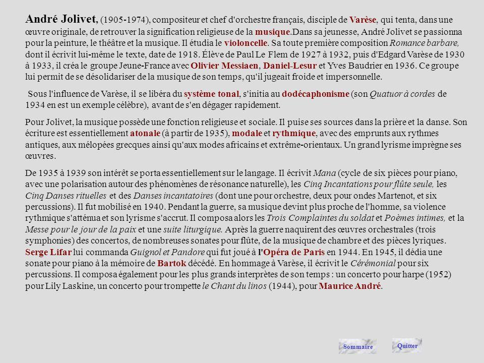 André Jolivet, (1905-1974), compositeur et chef d orchestre français, disciple de Varèse, qui tenta, dans une œuvre originale, de retrouver la signification religieuse de la musique.Dans sa jeunesse, André Jolivet se passionna pour la peinture, le théâtre et la musique. Il étudia le violoncelle. Sa toute première composition Romance barbare, dont il écrivit lui-même le texte, date de 1918. Élève de Paul Le Flem de 1927 à 1932, puis d Edgard Varèse de 1930 à 1933, il créa le groupe Jeune-France avec Olivier Messiaen, Daniel-Lesur et Yves Baudrier en 1936. Ce groupe lui permit de se désolidariser de la musique de son temps, qu il jugeait froide et impersonnelle.