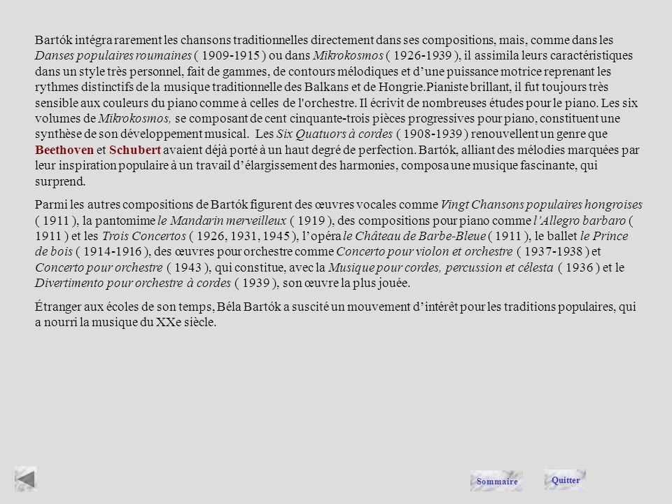 Bartók intégra rarement les chansons traditionnelles directement dans ses compositions, mais, comme dans les Danses populaires roumaines ( 1909-1915 ) ou dans Mikrokosmos ( 1926-1939 ), il assimila leurs caractéristiques dans un style très personnel, fait de gammes, de contours mélodiques et d'une puissance motrice reprenant les rythmes distinctifs de la musique traditionnelle des Balkans et de Hongrie.Pianiste brillant, il fut toujours très sensible aux couleurs du piano comme à celles de l orchestre. Il écrivit de nombreuses études pour le piano. Les six volumes de Mikrokosmos, se composant de cent cinquante-trois pièces progressives pour piano, constituent une synthèse de son développement musical. Les Six Quatuors à cordes ( 1908-1939 ) renouvellent un genre que Beethoven et Schubert avaient déjà porté à un haut degré de perfection. Bartók, alliant des mélodies marquées par leur inspiration populaire à un travail d'élargissement des harmonies, composa une musique fascinante, qui surprend.