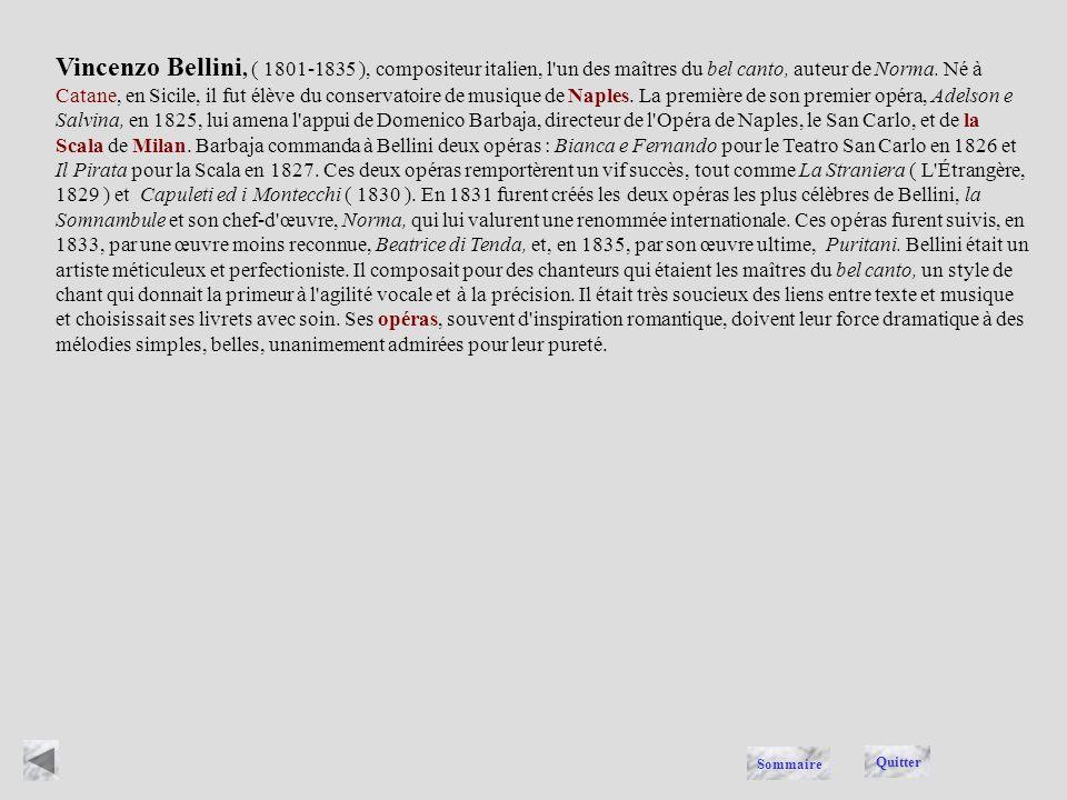 Vincenzo Bellini, ( 1801-1835 ), compositeur italien, l un des maîtres du bel canto, auteur de Norma. Né à Catane, en Sicile, il fut élève du conservatoire de musique de Naples. La première de son premier opéra, Adelson e Salvina, en 1825, lui amena l appui de Domenico Barbaja, directeur de l Opéra de Naples, le San Carlo, et de la Scala de Milan. Barbaja commanda à Bellini deux opéras : Bianca e Fernando pour le Teatro San Carlo en 1826 et Il Pirata pour la Scala en 1827. Ces deux opéras remportèrent un vif succès, tout comme La Straniera ( L Étrangère, 1829 ) et Capuleti ed i Montecchi ( 1830 ). En 1831 furent créés les deux opéras les plus célèbres de Bellini, la Somnambule et son chef-d œuvre, Norma, qui lui valurent une renommée internationale. Ces opéras furent suivis, en 1833, par une œuvre moins reconnue, Beatrice di Tenda, et, en 1835, par son œuvre ultime, Puritani. Bellini était un artiste méticuleux et perfectioniste. Il composait pour des chanteurs qui étaient les maîtres du bel canto, un style de chant qui donnait la primeur à l agilité vocale et à la précision. Il était très soucieux des liens entre texte et musique et choisissait ses livrets avec soin. Ses opéras, souvent d inspiration romantique, doivent leur force dramatique à des mélodies simples, belles, unanimement admirées pour leur pureté.