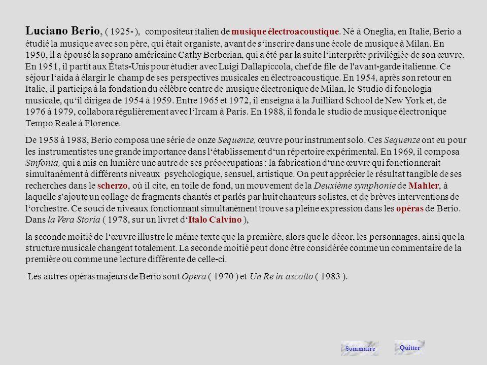 Luciano Berio, ( 1925- ), compositeur italien de musique électroacoustique. Né à Oneglia, en Italie, Berio a étudié la musique avec son père, qui était organiste, avant de s'inscrire dans une école de musique à Milan. En 1950, il a épousé la soprano américaine Cathy Berberian, qui a été par la suite l'interprète privilégiée de son œuvre. En 1951, il partit aux États-Unis pour étudier avec Luigi Dallapiccola, chef de file de l avant-garde italienne. Ce séjour l'aida à élargir le champ de ses perspectives musicales en électroacoustique. En 1954, après son retour en Italie, il participa à la fondation du célèbre centre de musique électronique de Milan, le Studio di fonologia musicale, qu'il dirigea de 1954 à 1959. Entre 1965 et 1972, il enseigna à la Juilliard School de New York et, de 1976 à 1979, collabora régulièrement avec l'Ircam à Paris. En 1988, il fonda le studio de musique électronique Tempo Reale à Florence.