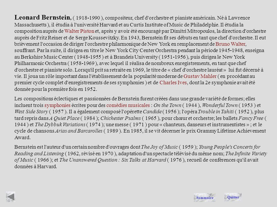 Leonard Bernstein, ( 1918-1990 ), compositeur, chef d orchestre et pianiste américain. Né à Lawrence Massachusetts ), il étudia à l université Harvard et au Curtis Institute of Music de Philadelphie. Il étudia la composition auprès de Walter Piston et, après y avoir été encouragé par Dimitri Mitropoulos, la direction d orchestre auprès de Fritz Reiner et de Serge Koussevitzky. En 1943, Bernstein fit ses débuts en tant que chef d orchestre. Il eut brièvement l occasion de diriger l orchestre philarmonique de New York en remplacement de Bruno Walter, souffrant. Par la suite, il dirigea en titre le New York City Center Orchestra pendant la période 1945-1948, enseigna au Berkshire Music Center ( 1948-1955 ) et à Brandeis University ( 1951-1956 ), puis dirigea le New York Philharmonic Orchestra ( 1958-1969 ), avec lequel il réalisa de nombreux enregistrements, en tant que chef d orchestre et pianiste solo. Lorsqu il prit sa retraite en 1969, le titre de « chef d orchestre lauréat » lui fut décerné à vie. Il joua un rôle important dans l établissement de la popularité moderne de Gustav Mahler ( en procédant au premier cycle complet d enregistrements de ses symphonies ) et de Charles Ives, dont la 2e symphonie avait été donnée pour la première fois en 1952.