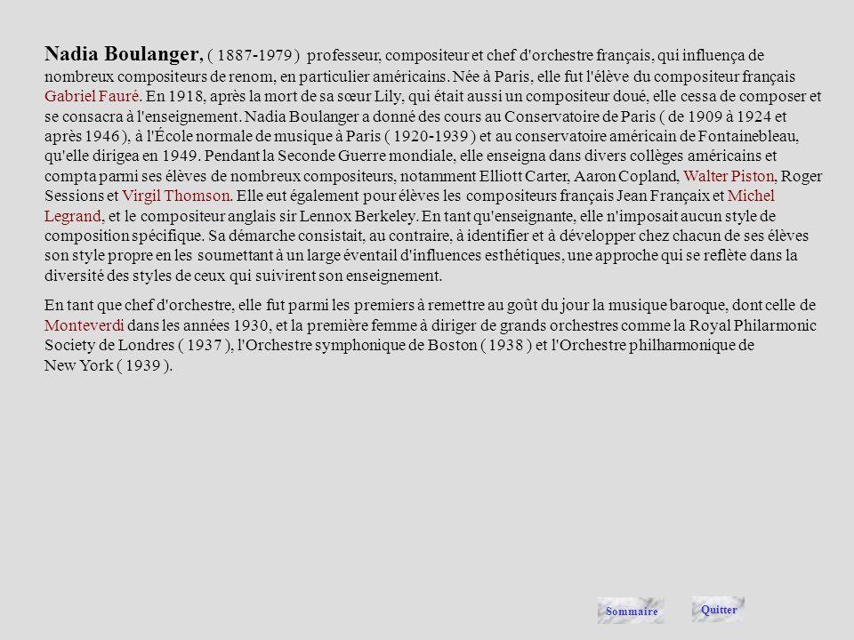 Nadia Boulanger, ( 1887-1979 ) professeur, compositeur et chef d orchestre français, qui influença de nombreux compositeurs de renom, en particulier américains. Née à Paris, elle fut l élève du compositeur français Gabriel Fauré. En 1918, après la mort de sa sœur Lily, qui était aussi un compositeur doué, elle cessa de composer et se consacra à l enseignement. Nadia Boulanger a donné des cours au Conservatoire de Paris ( de 1909 à 1924 et après 1946 ), à l École normale de musique à Paris ( 1920-1939 ) et au conservatoire américain de Fontainebleau, qu elle dirigea en 1949. Pendant la Seconde Guerre mondiale, elle enseigna dans divers collèges américains et compta parmi ses élèves de nombreux compositeurs, notamment Elliott Carter, Aaron Copland, Walter Piston, Roger Sessions et Virgil Thomson. Elle eut également pour élèves les compositeurs français Jean Françaix et Michel Legrand, et le compositeur anglais sir Lennox Berkeley. En tant qu enseignante, elle n imposait aucun style de composition spécifique. Sa démarche consistait, au contraire, à identifier et à développer chez chacun de ses élèves son style propre en les soumettant à un large éventail d influences esthétiques, une approche qui se reflète dans la diversité des styles de ceux qui suivirent son enseignement.