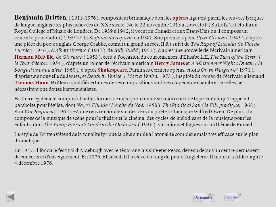 Benjamin Britten, ( 1913-1976 ), compositeur britannique dont les opéras figurent parmi les œuvres lyriques de langue anglaise les plus achevées du XXe siècle. Né le 22 novembre 1913 à Lowestoft ( Suffolk ), il étudia au Royal College of Music de Londres. De 1939 à 1942, il vécut au Canada et aux États-Unis où il composa un concerto pour violon ( 1939 ) et la Sinfonia da requiem en 1941. Son premier opéra, Peter Grimes ( 1945 ), d après une pièce du poète anglais George Crabbe, connut un grand succès. Il fut suivi de The Rape of Lucretia (le Viol de Lucrèce, 1946 ), d Albert Herring ( 1947 ), de Billy Budd ( 1951 ), d après une nouvelle de l écrivain américain Herman Melville, de Gloriana ( 1953 ), écrit à l occasion du couronnement d Élisabeth II, The Turn of the Screw ( le Tour d écrou, 1954 ), d après un roman de l écrivain américain Henry James et A Midsummer Night s Dream ( le Songe d une nuit d été, 1960 ), d après Shakespeare. Parmi ses derniers opéras, citons Owen Wingrave ( 1971 ), d après une nouvelle de James, et Death in Venice ( Mort à Venise, 1973 ), inspirée du roman de l écrivain allemand Thomas Mann. Britten a qualifié certaines de ses compositions tardives d opéras de chambre, car elles ne nécessitent que douze instrumentistes.