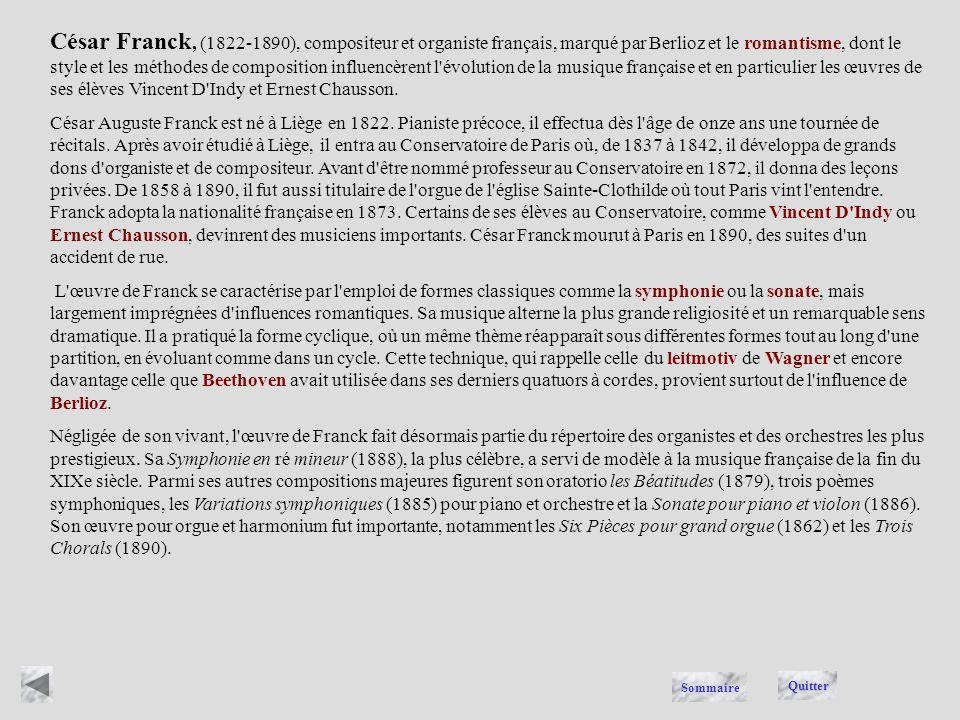 César Franck, (1822-1890), compositeur et organiste français, marqué par Berlioz et le romantisme, dont le style et les méthodes de composition influencèrent l évolution de la musique française et en particulier les œuvres de ses élèves Vincent D Indy et Ernest Chausson.