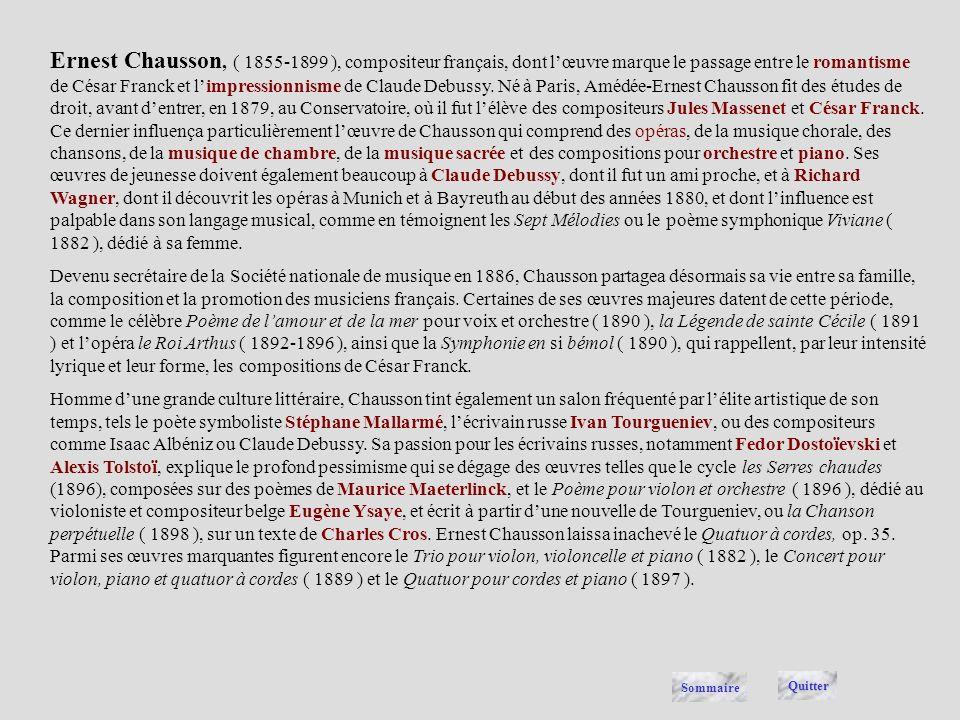 Ernest Chausson, ( 1855-1899 ), compositeur français, dont l'œuvre marque le passage entre le romantisme de César Franck et l'impressionnisme de Claude Debussy. Né à Paris, Amédée-Ernest Chausson fit des études de droit, avant d'entrer, en 1879, au Conservatoire, où il fut l'élève des compositeurs Jules Massenet et César Franck. Ce dernier influença particulièrement l'œuvre de Chausson qui comprend des opéras, de la musique chorale, des chansons, de la musique de chambre, de la musique sacrée et des compositions pour orchestre et piano. Ses œuvres de jeunesse doivent également beaucoup à Claude Debussy, dont il fut un ami proche, et à Richard Wagner, dont il découvrit les opéras à Munich et à Bayreuth au début des années 1880, et dont l'influence est palpable dans son langage musical, comme en témoignent les Sept Mélodies ou le poème symphonique Viviane ( 1882 ), dédié à sa femme.